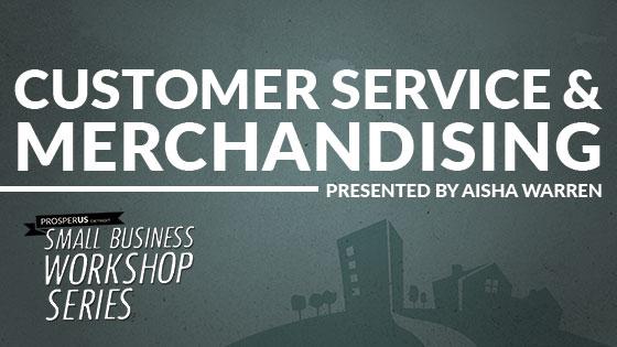 Small Business Workshop Series - Customer Service & Merchandising